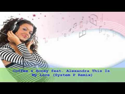 Coffee & Honey Feat. Alexandra - This is My Love (System P Remix)